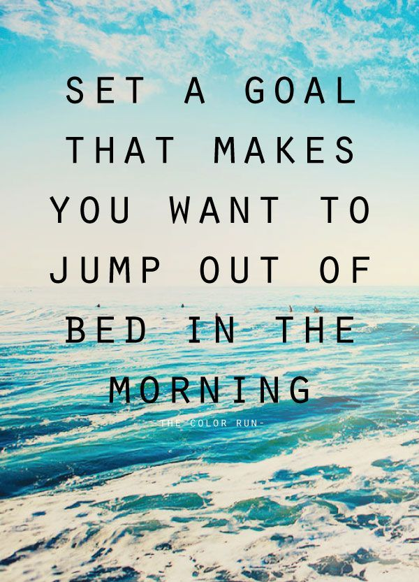 Set a goal that makes you want to jump out…