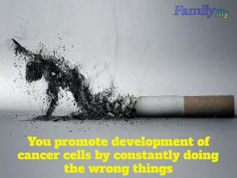 You promote development of cancer cells by constantly doing the wrong things
